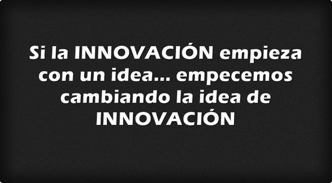 Si la INNOVACIÓN empieza con una idea... empecemos cambiando la idea de INNOVACIÓN